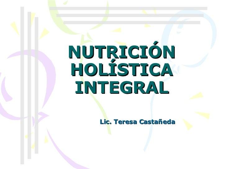 NUTRICIÓN HOLÍSTICA INTEGRAL Lic. Teresa Castañeda