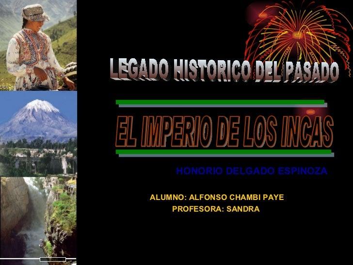 HONORIO DELGADO ESPINOZA  ALUMNO: ALFONSO CHAMBI PAYE PROFESORA: SANDRA  EL IMPERIO DE LOS INCAS  LEGADO HISTORICO DEL PAS...
