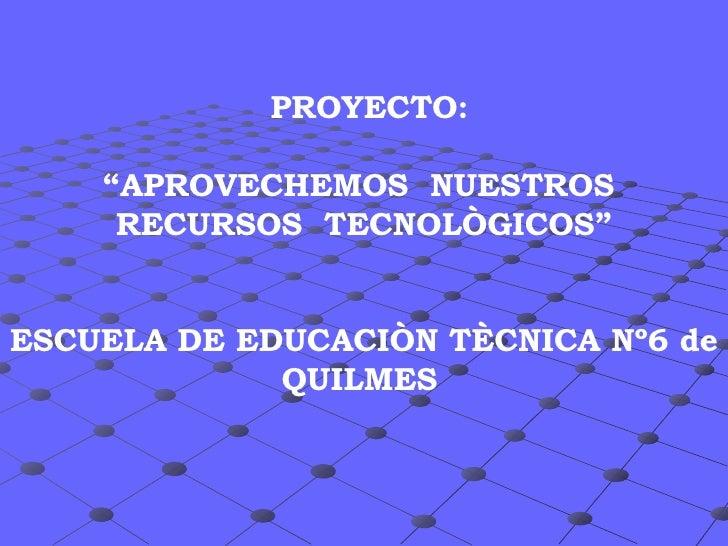 """PROYECTO: """"APROVECHEMOS  NUESTROS  RECURSOS  TECNOLÒGICOS"""" ESCUELA DE EDUCACIÒN TÈCNICA Nº6 de QUILMES"""