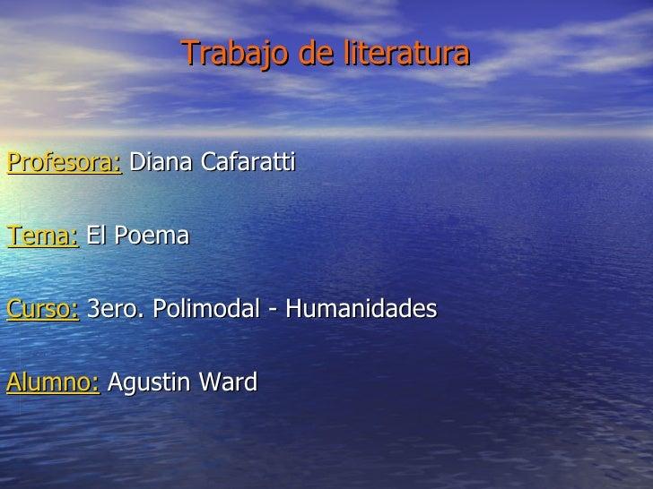 Trabajo de literatura   Profesora:  Diana Cafaratti Tema:  El Poema Curso:  3ero. Polimodal - Humanidades Alumno:  Agustin...