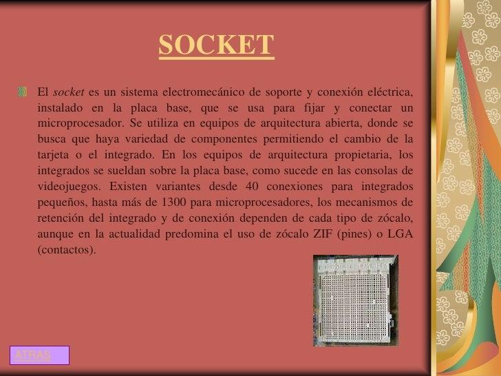 SOCKET   El socket es un sistema electromecánico de soporte y conexión eléctrica,   instalado en la placa base, que se usa...