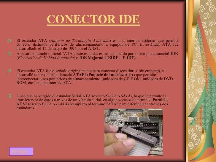 CONECTOR IDE El estándar ATA (Adjunto de Tecnología Avanzada) es una interfaz estándar que permite conectar distintos peri...