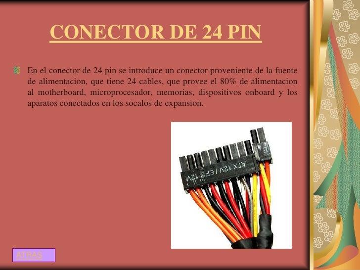 CONECTOR DE 24 PIN  En el conector de 24 pin se introduce un conector proveniente de la fuente  de alimentacion, que tiene...
