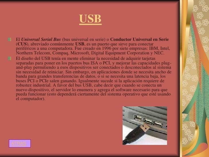 USB El Universal Serial Bus (bus universal en serie) o Conductor Universal en Serie (CUS), abreviado comúnmente USB, es un...