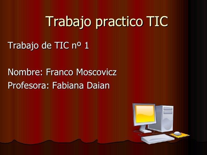 Trabajo practico TIC Trabajo de TIC nº 1 Nombre: Franco Moscovicz Profesora: Fabiana Daian