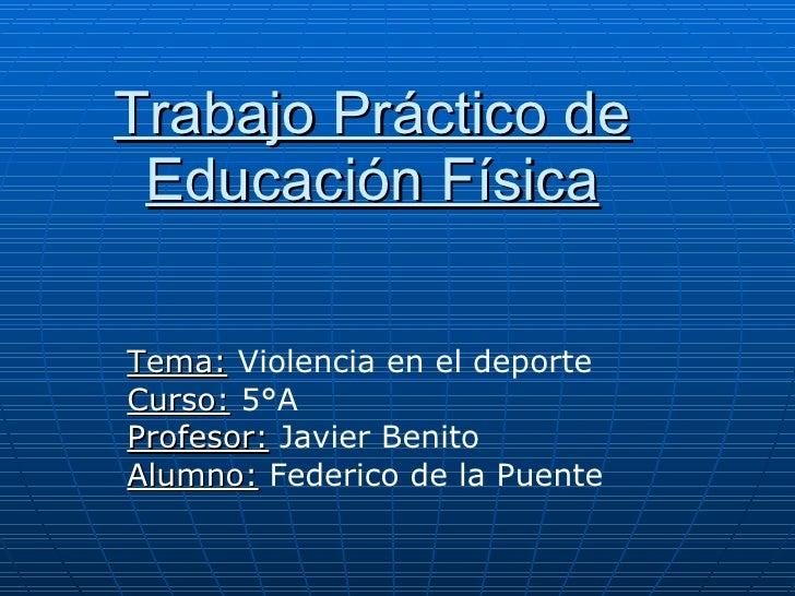 Trabajo Práctico de Educación Física Tema:   Violencia en el deporte Curso:  5°A Profesor:  Javier Benito Alumno:   Federi...