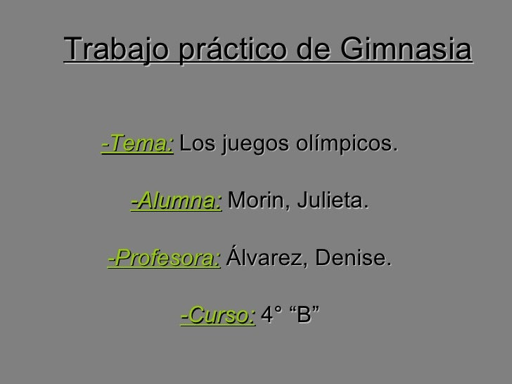 Trabajo práctico de Gimnasia -Tema:  Los juegos olímpicos. -Alumna:  Morin, Julieta. -Profesora:  Álvarez, Denise. -Curso:...