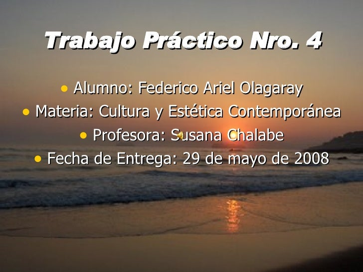 Trabajo Práctico Nro. 4 <ul><li>Alumno: Federico Ariel Olagaray </li></ul><ul><li>Materia: Cultura y Estética Contemporáne...