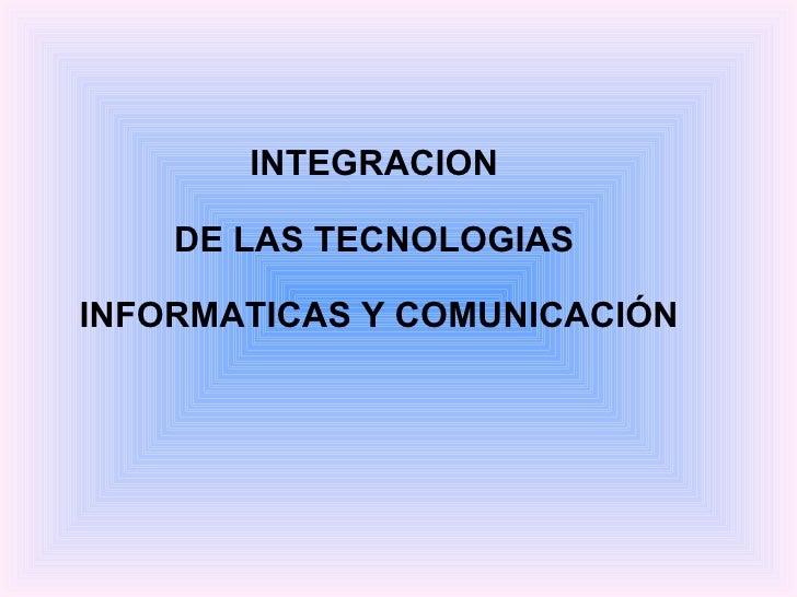 INTEGRACION  DE LAS TECNOLOGIAS  INFORMATICAS Y COMUNICACIÓN