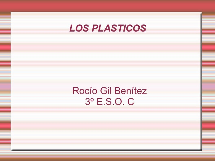 LOS PLASTICOS <ul><ul><li>Rocío Gil Benítez </li></ul></ul><ul><ul><li>3º E.S.O. C </li></ul></ul>
