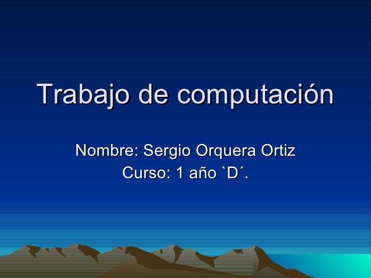 Trabajo de computación Nombre: Sergio Orquera Ortiz Curso: 1 año `D´.