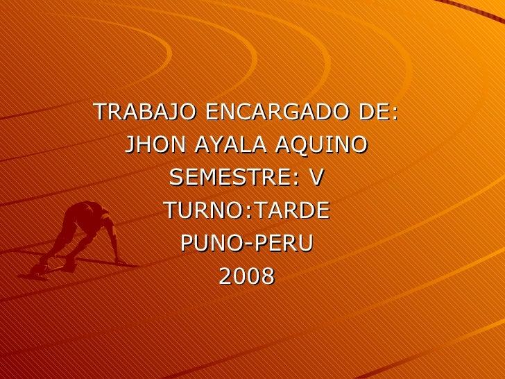 TRABAJO ENCARGADO DE: JHON AYALA AQUINO SEMESTRE: V TURNO:TARDE PUNO-PERU 2008