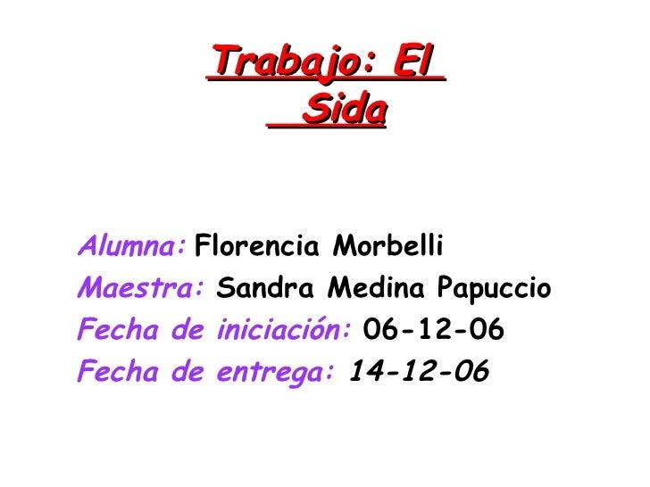 Trabajo: El    Sida Alumna:   Florencia Morbelli   Maestra:  Sandra Medina Papuccio  Fecha de iniciación:  06-12-06   Fech...