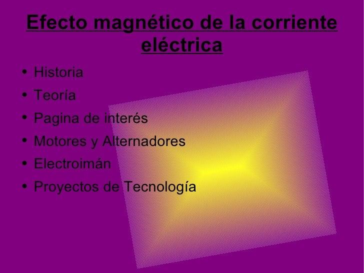 Efecto magnético de la corriente eléctrica <ul><li>Historia </li></ul><ul><li>Teoría </li></ul><ul><li>Pagina de interés <...
