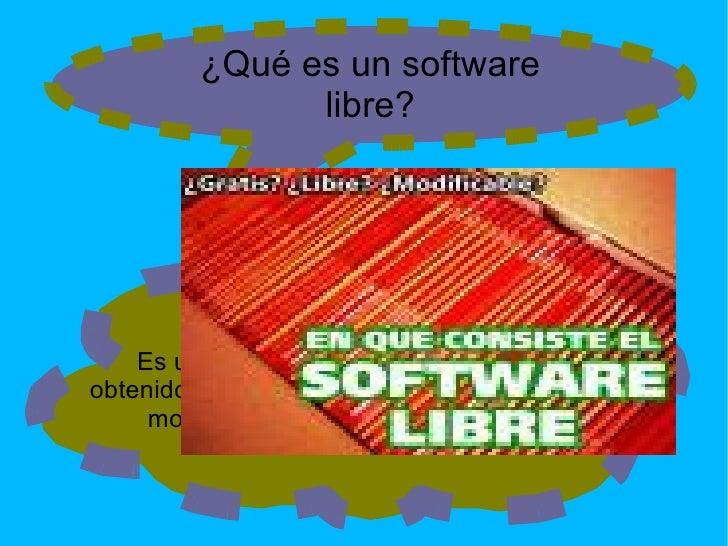 ¿Qué es un software libre? Es un producto adquirido que una vez  obtenido,puede ser usado, copiado, estudiado, modificado ...
