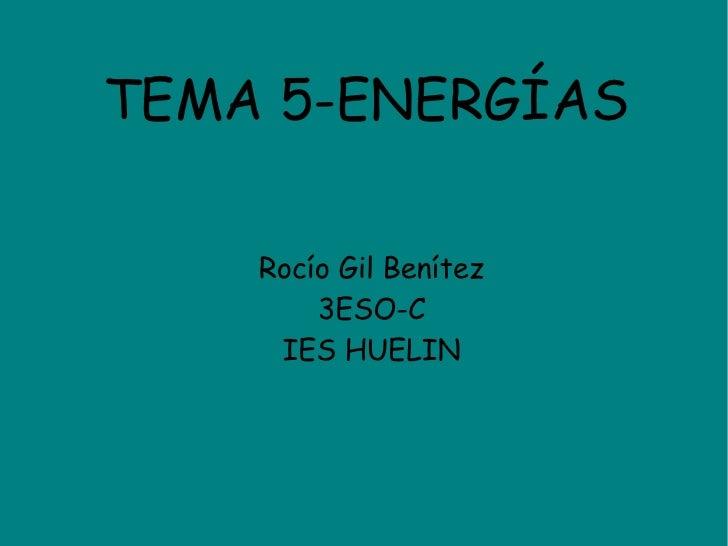 TEMA 5-ENERGÍAS <ul><ul><li>Rocío Gil Benítez </li></ul></ul><ul><ul><li>3ESO-C </li></ul></ul><ul><ul><li>IES HUELIN </li...