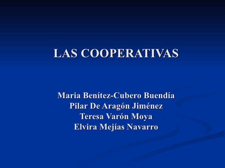LAS COOPERATIVAS Maria Benítez-Cubero Buendía Pilar De Aragón Jiménez Teresa Varón Moya Elvira Mejías Navarro