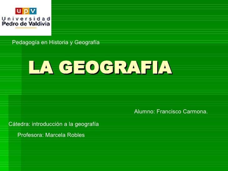 LA GEOGRAFIA Pedagogía en Historia y Geografía Cátedra: introducción a la geografía Profesora: Marcela Robles Alumno: Fran...