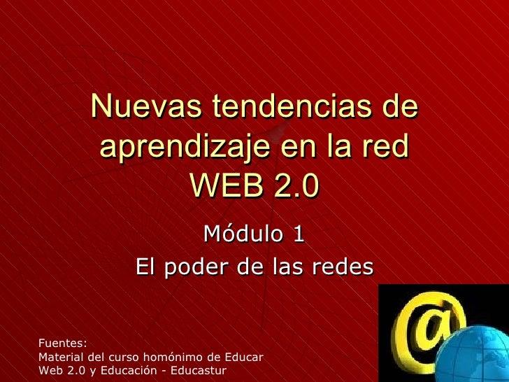 Nuevas tendencias de aprendizaje en la red WEB 2.0 Módulo 1 El poder de las redes Fuentes: Material del curso homónimo de ...