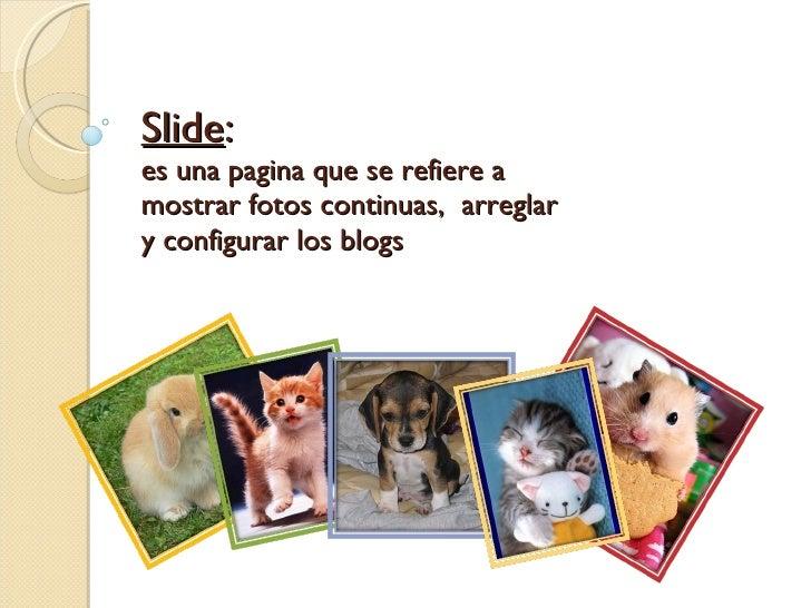 Slide : es una pagina que se refiere a mostrar fotos continuas,  arreglar y configurar los blogs