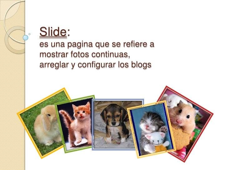 Slide:es una pagina que se refiere a mostrar fotos continuas,  arreglar y configurar los blogs<br />