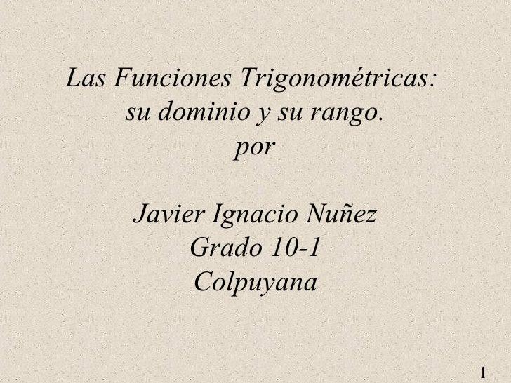 Las Funciones Trigonométricas:  su dominio y su rango. por Javier Ignacio Nuñez Grado 10-1 Colpuyana