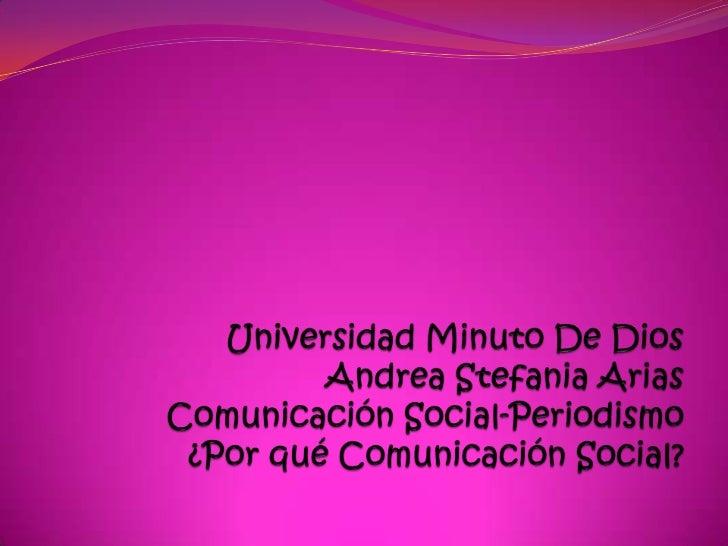 Universidad Minuto De DiosAndrea Stefania AriasComunicación Social-Periodismo¿Por qué Comunicación Social?<br />