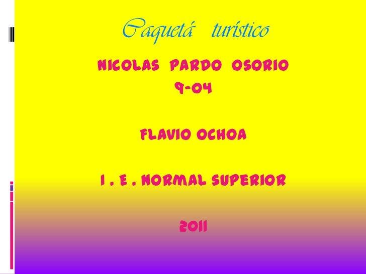 Caquetá   turístico<br />Nicolas  pardo  Osorio<br />9-04<br />Flavio Ochoa<br />I . E . Normal superior<br />2011<br />