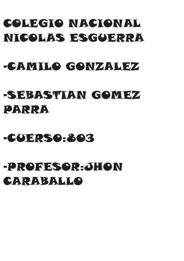 COLEGIO NACIONAL  NICOLAS ESGUERRA  -CAMILO GONZALEZ  -SEBASTIAN GOMEZ  PARRA  -CUERSO:803  -PROFESOR:JHON  CARABALLO