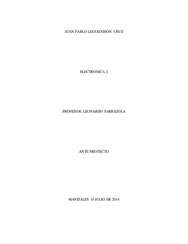 JUAN PABLO LEGUIZAMON CRUZ  ELECTRONICA I  PROFESOR: LEONARDO SARRAZOLA  ANTE PROYECTO  MANIZALES 10 JULIO DE 2014
