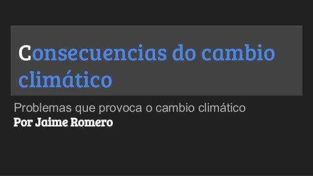Consecuencias do cambio climático Problemas que provoca o cambio climático Por Jaime Romero