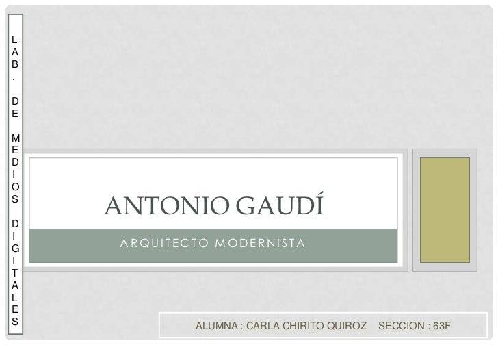 Arquitecto modernista<br />Antonio Gaudí<br /> L<br />AB.<br />DE<br /> ME<br />D<br />I<br />OS<br />D<br />I<br />G<br /...