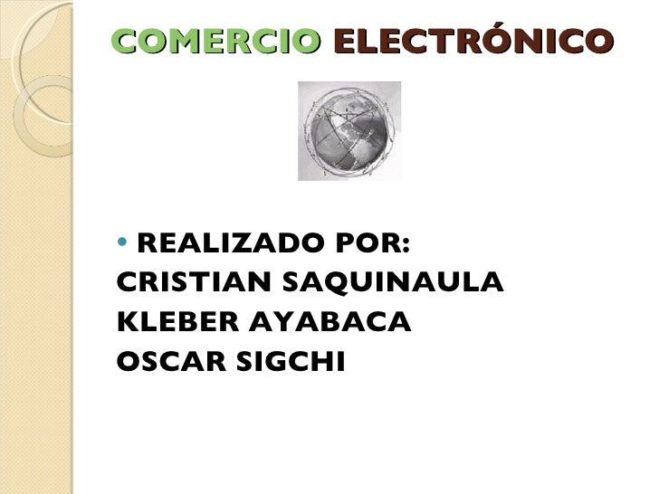 COMERCIO  ELECTRÓNICO <ul><li>REALIZADO POR: </li></ul><ul><li>CRISTIAN SAQUINAULA </li></ul><ul><li>KLEBER AYABACA </li><...