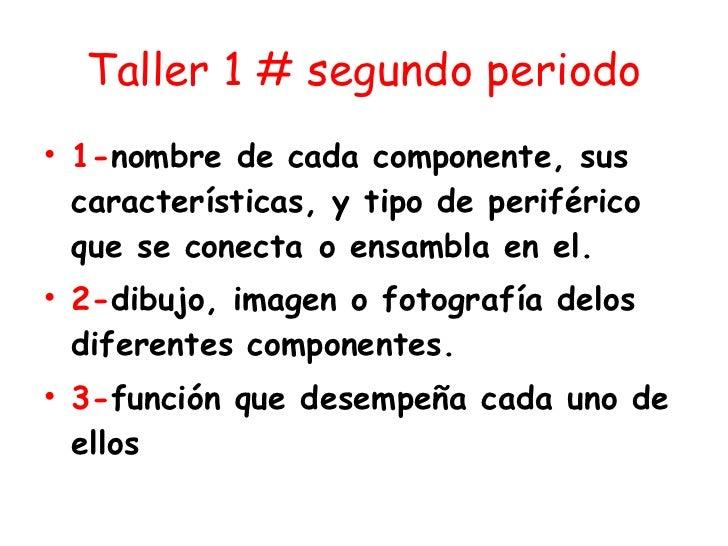 Taller 1 # segundo periodo <ul><li>1- nombre de cada componente, sus características, y tipo de periférico que se conecta...