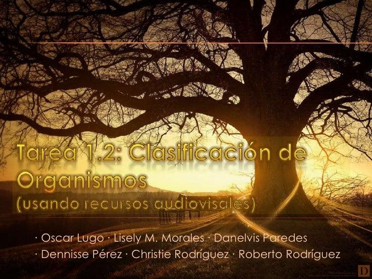 Tarea 1.2: Clasificación de Organismos(usandorecursosaudiovisales)<br /> ∙ Oscar Lugo ∙ Lisely M. Morales ∙ DanelvisParede...