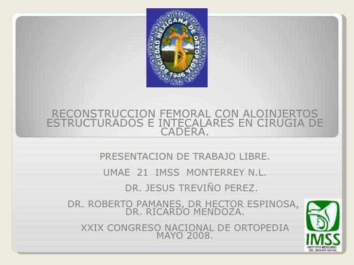 RECONSTRUCCION FEMORAL CON ALOINJERTOS ESTRUCTURADOS E INTECALARES EN CIRUGIA DE                  CADERA.          PRESENT...