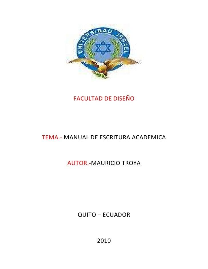 FACULTAD DE DISEÑO<br />TEMA.- MANUAL DE ESCRITURA ACADEMICA<br />AUTOR.-MAURICIO TROYA<br />QUITO – ECUADOR<br />2010<br ...