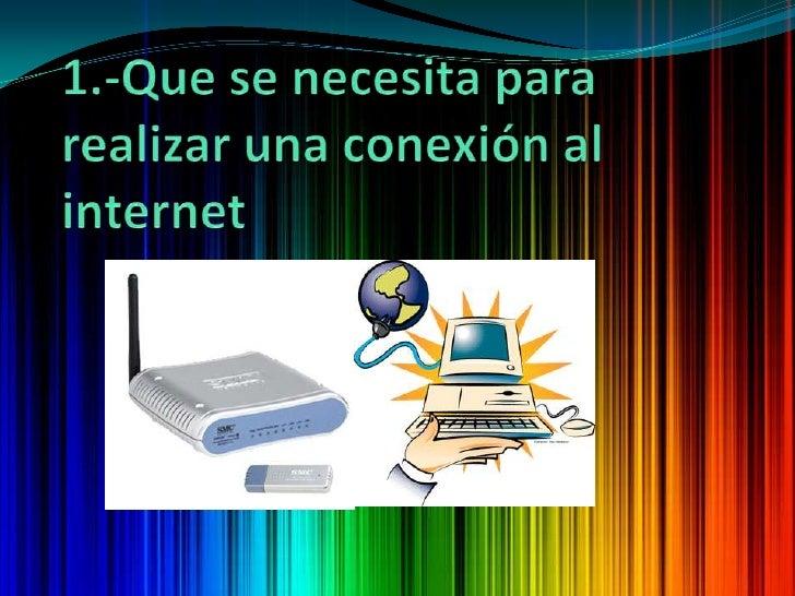 1.-Que se necesita para realizar una conexión al internet<br />