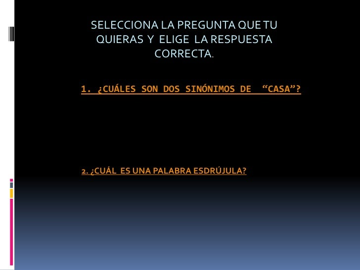 """SELECCIONA LA PREGUNTA QUE TU  QUIERAS Y ELIGE LA RESPUESTA           CORRECTA.1. ¿CUÁLES SON DOS SINÓNIMOS DE      """"CASA""""..."""