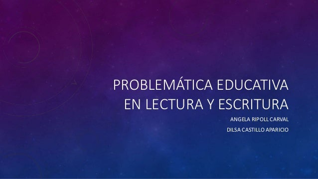 PROBLEMÁTICA EDUCATIVA EN LECTURA Y ESCRITURA ANGELA RIPOLL CARVAL DILSA CASTILLO APARICIO
