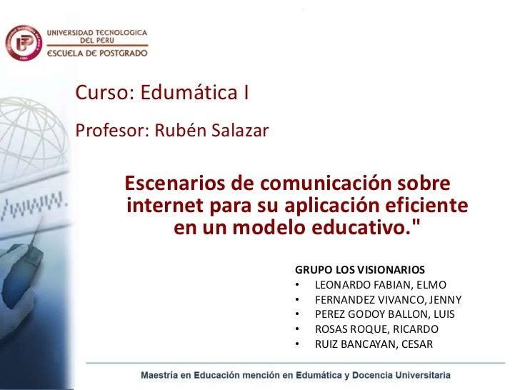 Curso: Edumática I<br />Profesor: Rubén Salazar<br />Escenarios de comunicación sobre internet para su aplicación eficient...