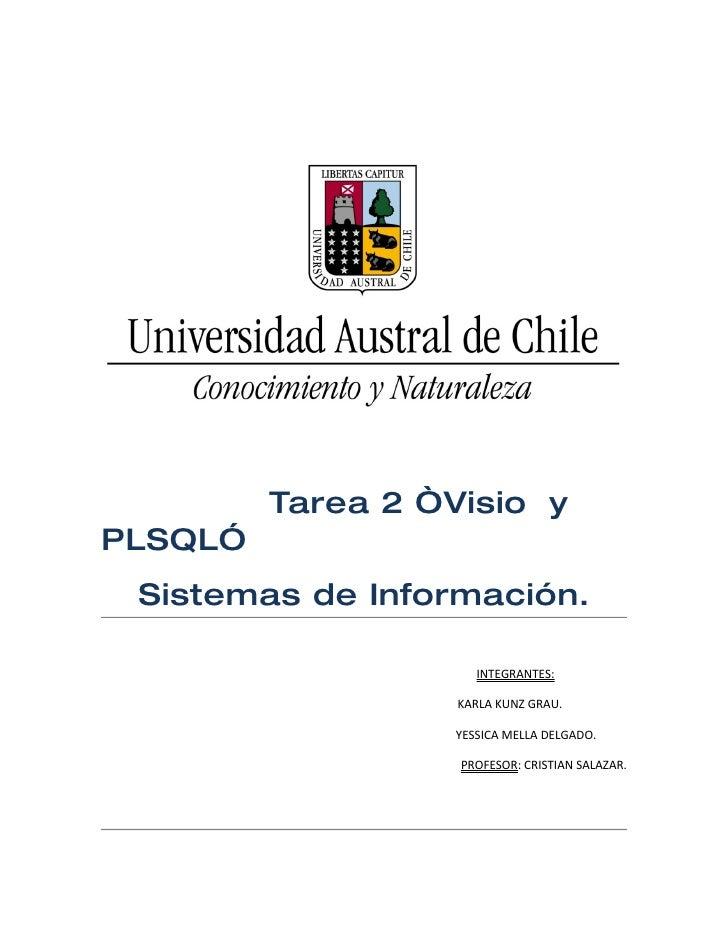 """Tarea 2 """"Visio yPLSQL"""" Sistemas de Información.                     INTEGRANTES:                   KARLA KUNZ GRAU.       ..."""