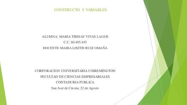 CONSTRUCTO Y VARIABLES ALUMNA: MARIA TIBISAY VIVAS LAGOS C.C. 60.405.445 DOCENTE MAIRA LISETH RUIZ OMAÑA CORPORACION UNIVE...