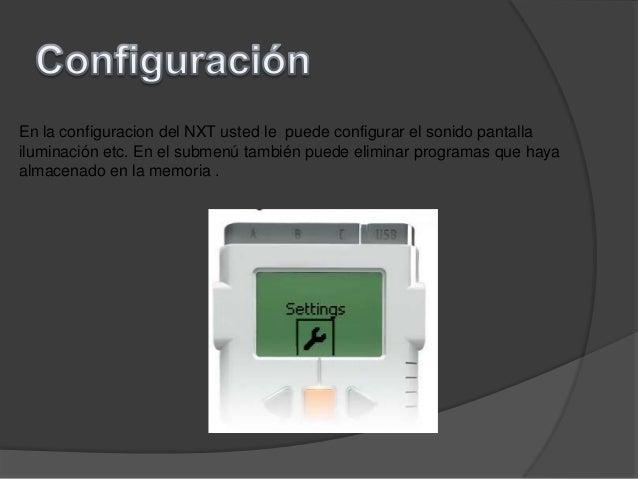 En la configuracion del NXT usted le puede configurar el sonido pantallailuminación etc. En el submenú también puede elimi...