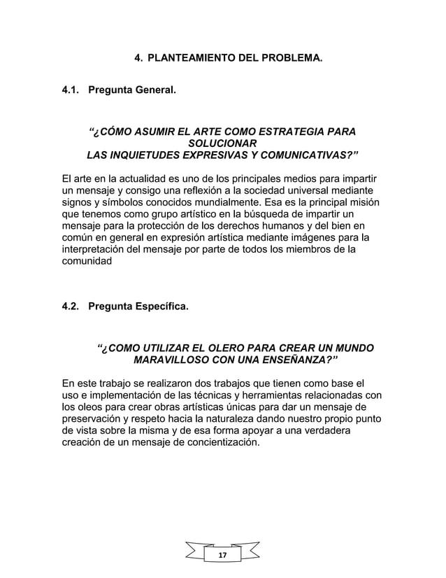 """17 4. PLANTEAMIENTO DEL PROBLEMA. 4.1. Pregunta General. """"¿CÓMO ASUMIR EL ARTE COMO ESTRATEGIA PARA SOLUCIONAR LAS INQUIET..."""