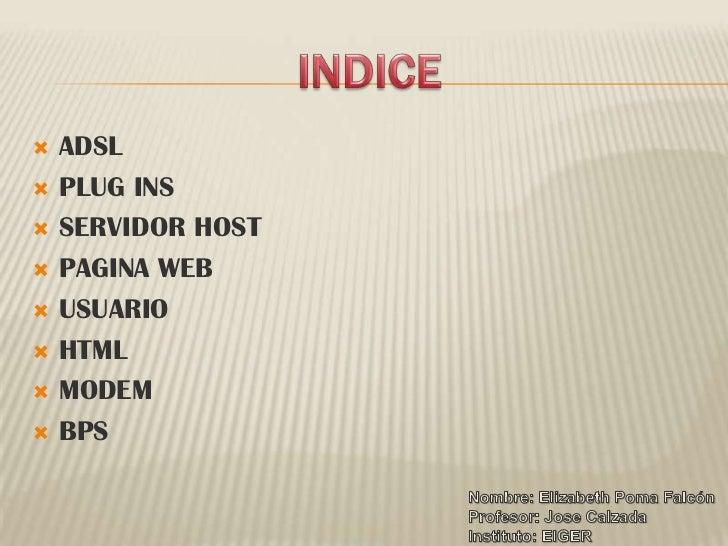 INDICE<br />ADSL<br />PLUG INS<br />SERVIDOR HOST<br />PAGINA WEB<br />USUARIO<br />HTML<br />MODEM<br />BPS<br />Nombre: ...
