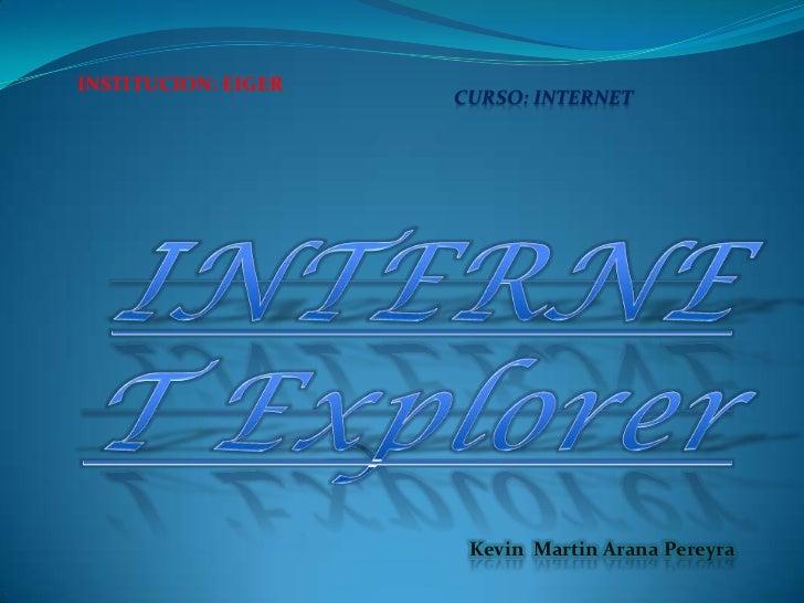 INSTITUCION: EIGER<br />CURSO: INTERNET<br />INTERNET Explorer<br />Kevin  Martin Arana Pereyra <br />