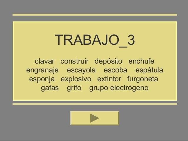 TRABAJO_3 clavar construir depósito enchufe engranaje escayola escoba espátula esponja explosivo extintor furgoneta gafas ...