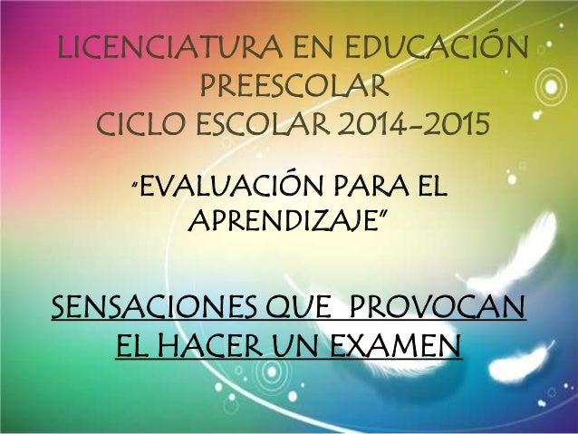 """LICENCIATURA EN EDUCACIÓN PREESCOLAR CICLO ESCOLAR 2014-2015 """"EVALUACIÓN PARA EL APRENDIZAJE"""" SENSACIONES QUE PROVOCAN EL ..."""
