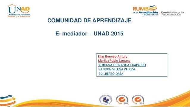 COMUNIDAD DE APRENDIZAJE E- mediador – UNAD 2015 Elías Bermeo Antury Mariluz Rubio Santana ADRIANA FERNANDA CHAPARRO SANDR...